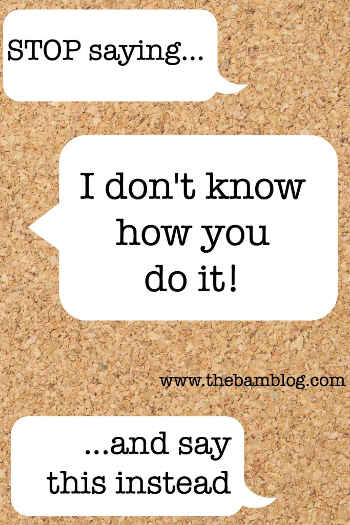 "STOP saying ""I don't know how you do it"" ...and say this instead."